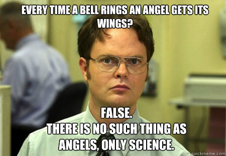 Every time a bell rings an angel gets its wings? FALSE.   There is no such thing as angels, only science.  - Every time a bell rings an angel gets its wings? FALSE.   There is no such thing as angels, only science.   Schrute