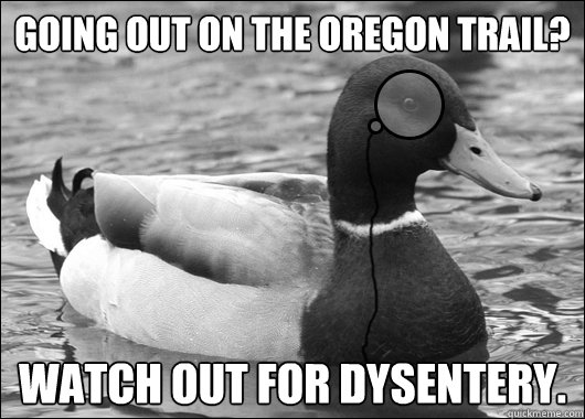 Going out on the Oregon Trail? Watch out for dysentery. - Going out on the Oregon Trail? Watch out for dysentery.  Outdated Advice Mallard
