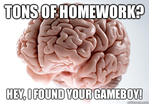 Tons of homework?  Hey, I found your gameboy! - Tons of homework?  Hey, I found your gameboy!  Scumbag Brain