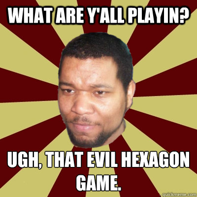 What are y'all playin? Ugh, that evil hexagon game.  - What are y'all playin? Ugh, that evil hexagon game.   Rebuking Corey