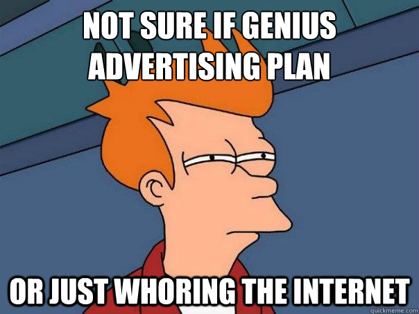 Not sure if genius advertising plan Or just whoring the internet - Not sure if genius advertising plan Or just whoring the internet  Futurama Fry