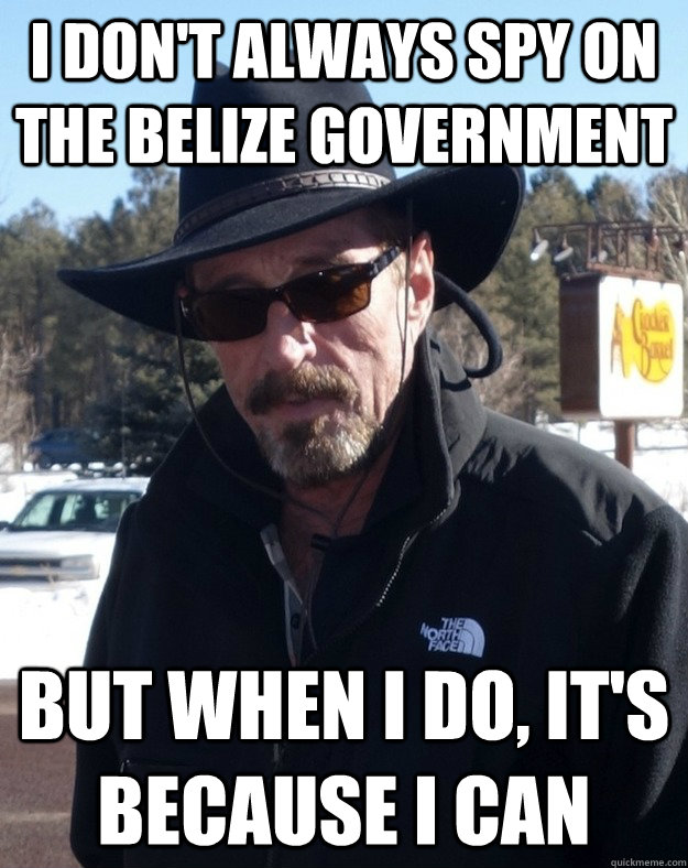 I don't always spy on the Belize Government But when I do, it's because I can  Most Interesting McAfee in the World
