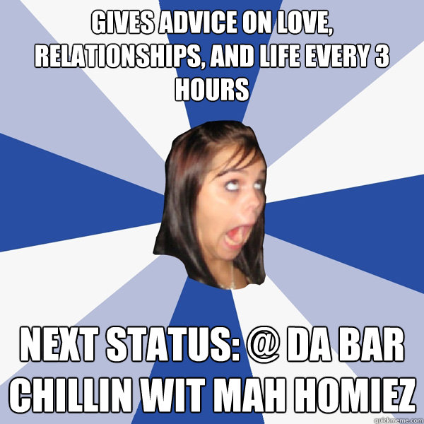 Gives advice on love, relationships, and life every 3 hours Next status: @ da bar chillin wit mah homiez - Gives advice on love, relationships, and life every 3 hours Next status: @ da bar chillin wit mah homiez  Annoying Facebook Girl