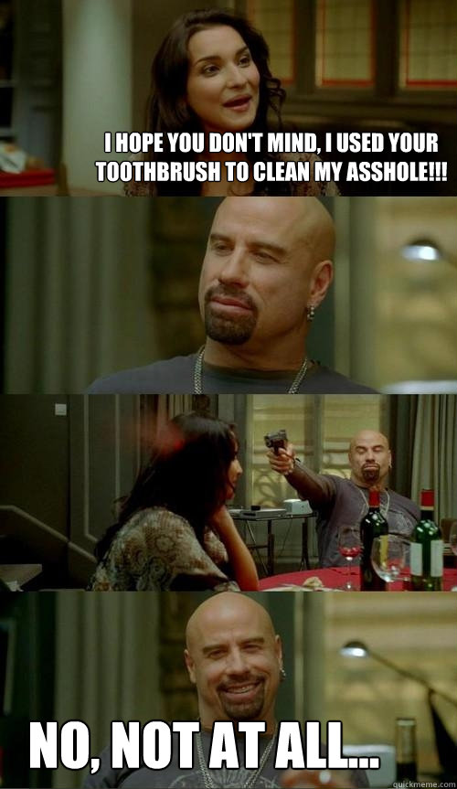 I hope you don't mind, I used your toothbrush to clean my asshole!!! No, not at all... - I hope you don't mind, I used your toothbrush to clean my asshole!!! No, not at all...  Skinhead John
