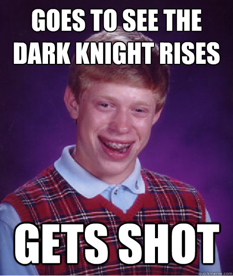 goes to see the dark knight rises  gets shot - goes to see the dark knight rises  gets shot  Bad Luck Brian