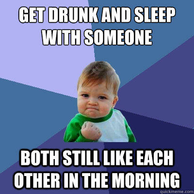 get drunk and sleep with someone Both still like each other in the morning - get drunk and sleep with someone Both still like each other in the morning  Success Kid