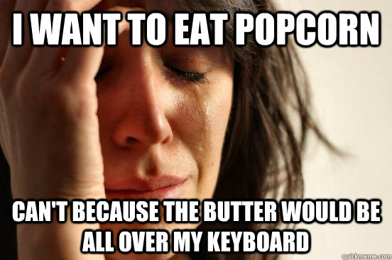 I want to eat popcorn can't because the butter would be all over my keyboard - I want to eat popcorn can't because the butter would be all over my keyboard  First World Problems