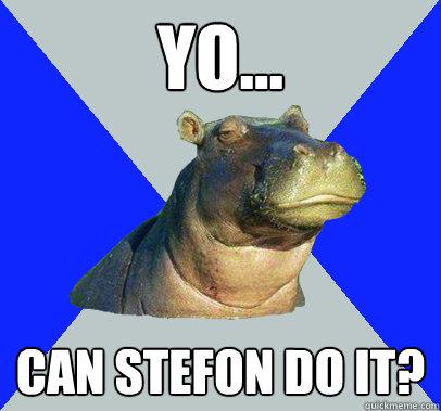 yo... Can stefon do it?  Skeptical Hippo