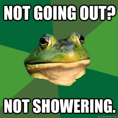 Not going out? Not showering. - Not going out? Not showering.  Foul Bachelor Frog