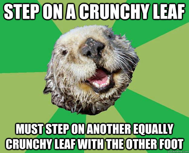 step on a crunchy leaf must step on another equally crunchy leaf with the other foot - step on a crunchy leaf must step on another equally crunchy leaf with the other foot  OCD Otter
