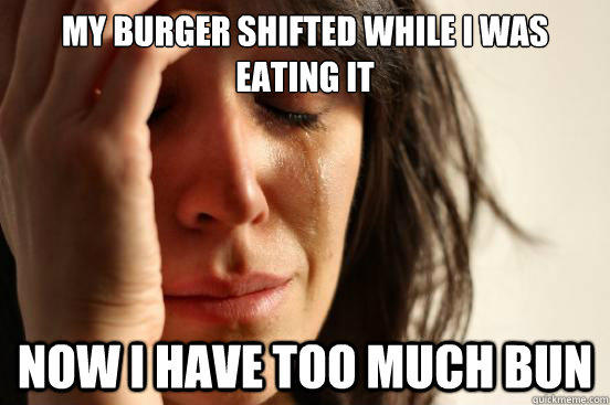 My burger shifted while I was eating it Now I have too much bun - My burger shifted while I was eating it Now I have too much bun  First World Problems