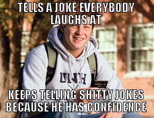TELLS A JOKE EVERYBODY LAUGHS AT KEEPS TELLING SHITTY JOKES BECAUSE HE HAS CONFIDENCE College Freshman