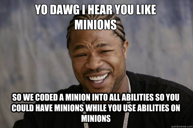YO DAWG I HEAR YOU LIKE  MINIONS SO WE CODED A MINION INTO ALL ABILITIES SO YOU COULD HAVE MINIONS WHILE YOU USE ABILITIES ON MINIONS - YO DAWG I HEAR YOU LIKE  MINIONS SO WE CODED A MINION INTO ALL ABILITIES SO YOU COULD HAVE MINIONS WHILE YOU USE ABILITIES ON MINIONS  Xzibit meme