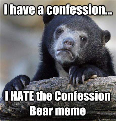 I have a confession... I HATE the Confession Bear meme - I have a confession... I HATE the Confession Bear meme  Misc