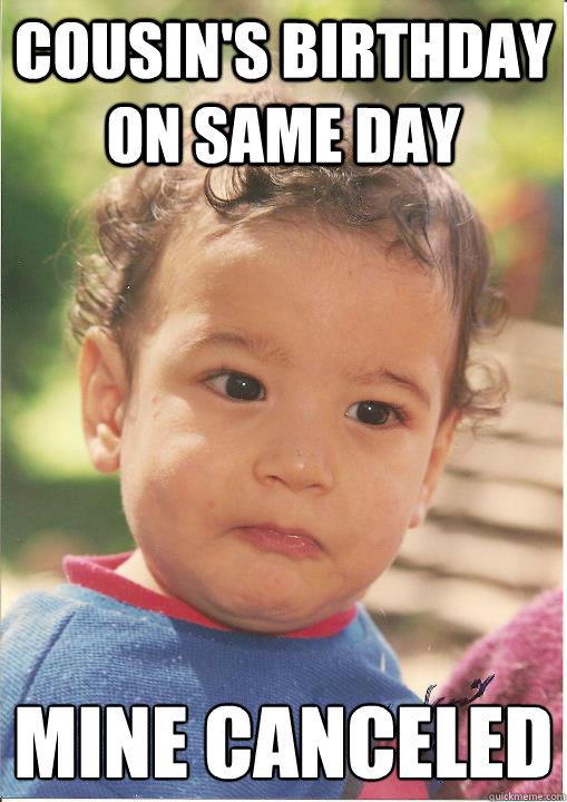 Cousin's birthday on same day Mine canceled - Cousin's birthday on same day Mine canceled  Unsuccessful kid