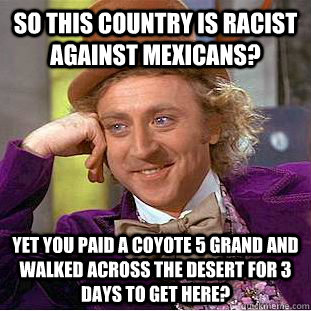 so this country is racist against mexicans? yet you paid a coyote 5 grand and walked across the desert for 3 days to get here? - so this country is racist against mexicans? yet you paid a coyote 5 grand and walked across the desert for 3 days to get here?  Condescending Wonka