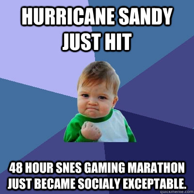 hurricane sandy just hit 48 hour SNES Gaming marathon just became socialy exceptable. - hurricane sandy just hit 48 hour SNES Gaming marathon just became socialy exceptable.  Success Kid