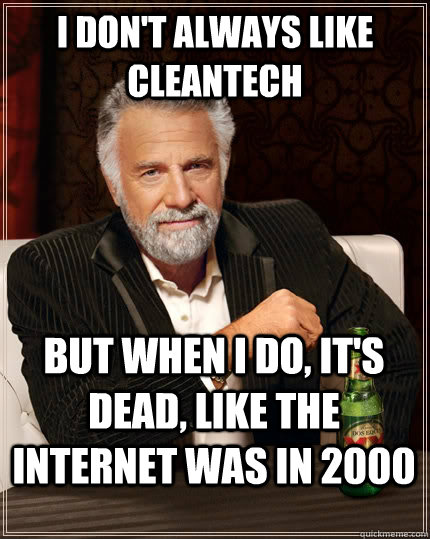 I don't always like cleantech but when i do, it's dead, like the internet was in 2000 - I don't always like cleantech but when i do, it's dead, like the internet was in 2000  The Most Interesting Man In The World