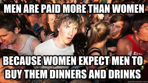 men are paid more than women because women expect men to buy them dinners and drinks - men are paid more than women because women expect men to buy them dinners and drinks  Sudden Clarity Clarence