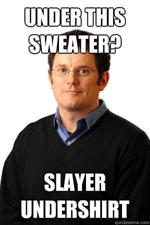 Under this sweater? slayer undershirt