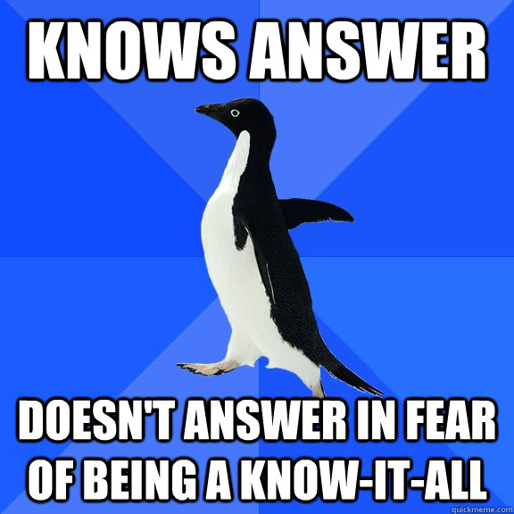 Knows answer doesn't answer in fear of being a know-it-all - Knows answer doesn't answer in fear of being a know-it-all  Socially Awkward Penguin