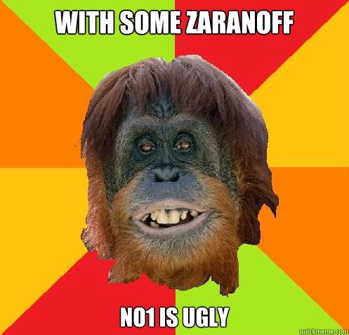 With some Zaranoff No1 is ugly  Culturally Oblivious Orangutan