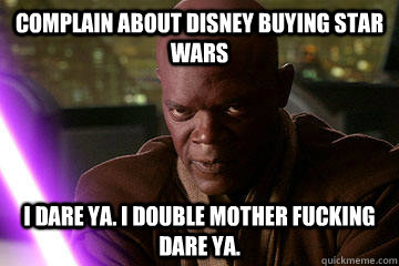 Complain about disney buying star wars i dare ya. i double mother fucking dare ya.