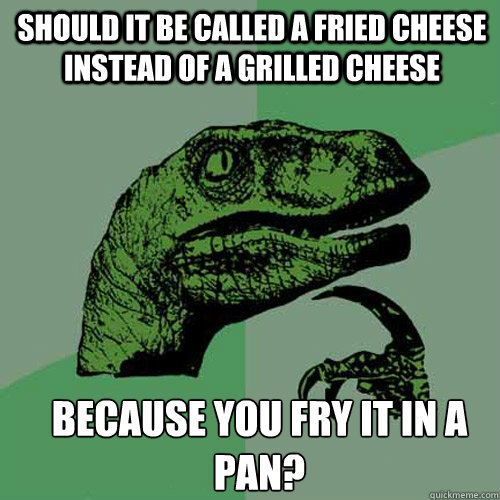 Should it be called a fried cheese instead of a grilled cheese because you fry it in a pan? - Should it be called a fried cheese instead of a grilled cheese because you fry it in a pan?  Misc