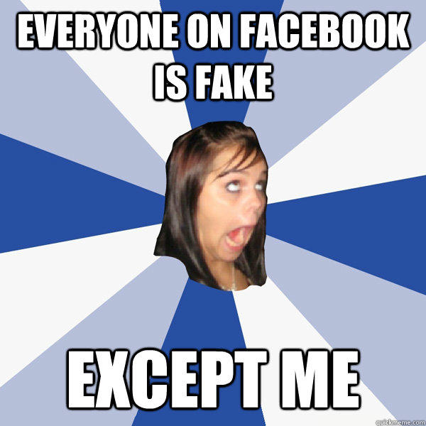 Everyone on Facebook is fake except me - Everyone on Facebook is fake except me  Annoying Facebook Girl