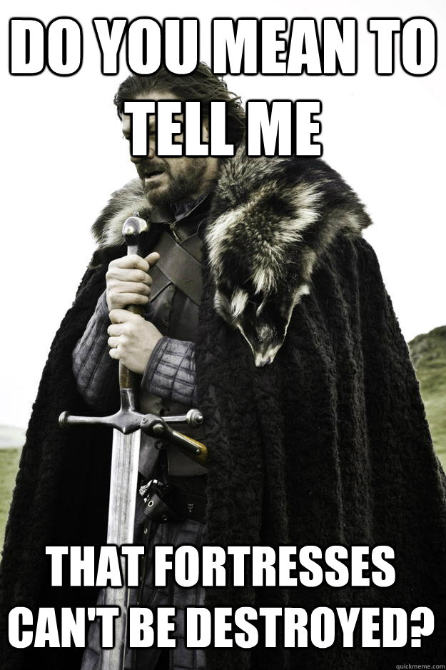 Do you mean to tell me That fortresses can't be destroyed? - Do you mean to tell me That fortresses can't be destroyed?  Winter is coming