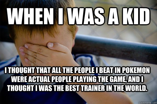 when i was a kid i thought that all the people i beat in pokemon were actual people playing the game, and i thought i was the best trainer in the world.  - when i was a kid i thought that all the people i beat in pokemon were actual people playing the game, and i thought i was the best trainer in the world.   Confession kid