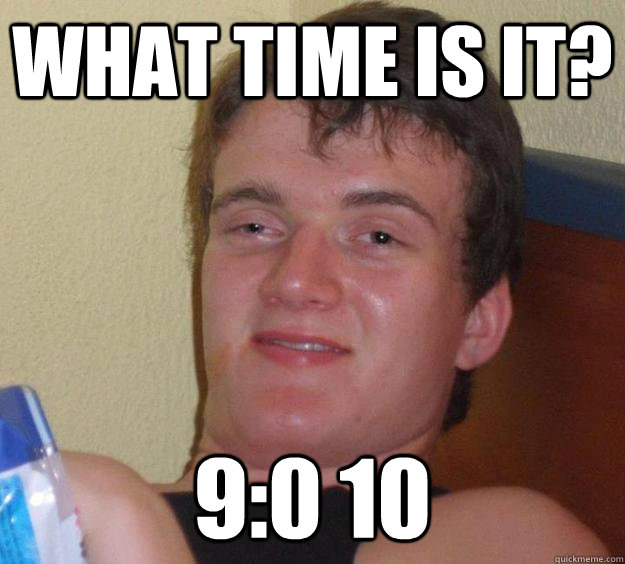 What time is it? 9:0 10  10 Guy