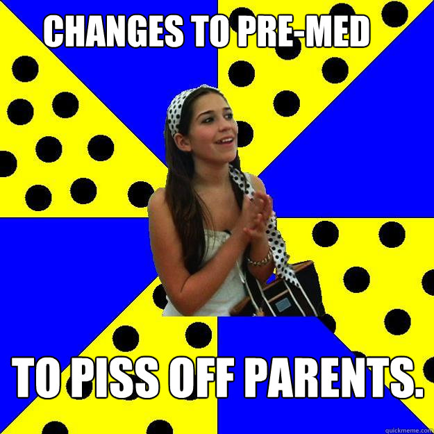 Changes to Pre-Med To piss off parents.  Sheltered Suburban Kid