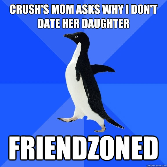 Crush's Mom asks why i don't date her daughter friendzoned - Crush's Mom asks why i don't date her daughter friendzoned  Socially Awkward Penguin