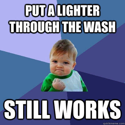 Put a lighter through the wash Still works - Put a lighter through the wash Still works  Success Kid