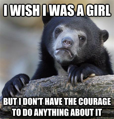 I wish i was a girl but i don't have the courage to do anything about it - I wish i was a girl but i don't have the courage to do anything about it  Confession Bear
