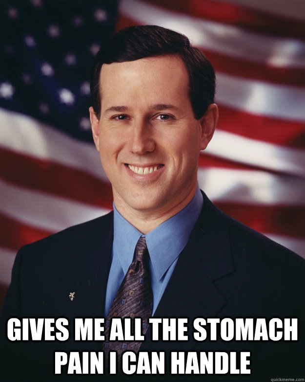 Gives me all the stomach pain I can handle -  Gives me all the stomach pain I can handle  Rick Santorum