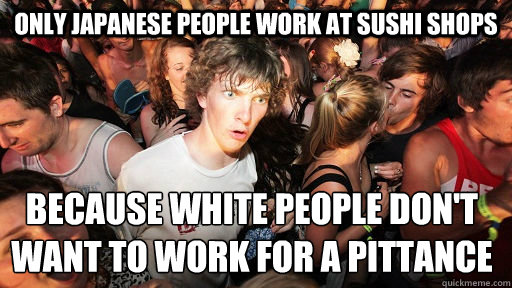 only japanese people work at sushi shops because white people don't want to work for a pittance  - only japanese people work at sushi shops because white people don't want to work for a pittance   Sudden Clarity Clarence