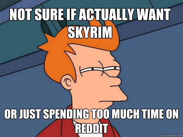 Not sure if actually want Skyrim Or just spending too much time on Reddit - Not sure if actually want Skyrim Or just spending too much time on Reddit  Futurama Fry