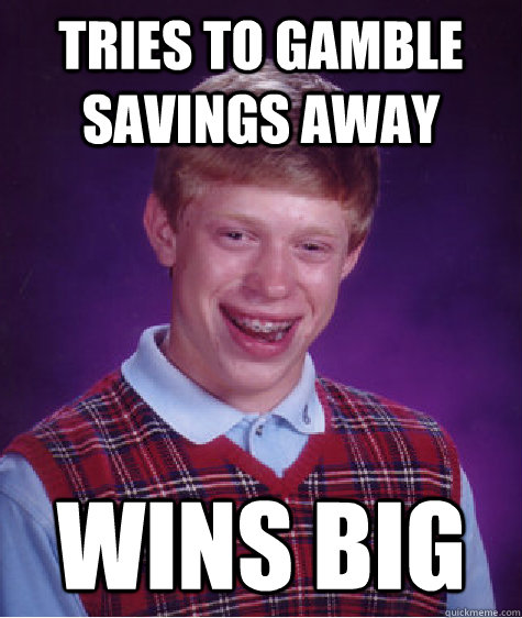 tries to gamble savings away wins big - tries to gamble savings away wins big  Bad Luck Brian