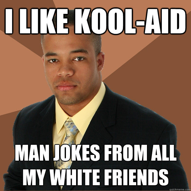 i like kool-aid man jokes from all my white friends - i like kool-aid man jokes from all my white friends  Successful Black Man