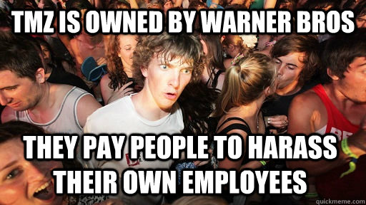 tmz is owned by warner bros they pay people to harass their own employees - tmz is owned by warner bros they pay people to harass their own employees  Sudden Clarity Clarence