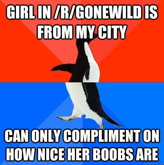 Girl in /r/gonewild is from my city can only compliment on how nice her boobs are - Girl in /r/gonewild is from my city can only compliment on how nice her boobs are  Socially Awesome Awkward Penguin