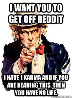 I want you to get off reddit I have 1 karma and if you are reading this, then you have no life.  Advice by Uncle Sam