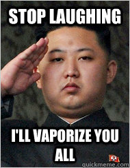 Stop Laughing I'll vaporize you all  - Stop Laughing I'll vaporize you all   kim jong un