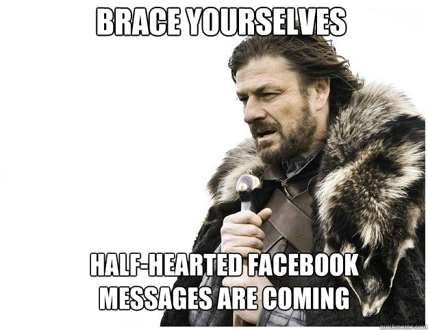 Brace yourselves Half-hearted Facebook messages are coming - Brace yourselves Half-hearted Facebook messages are coming  Misc