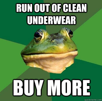 run out of clean underwear buy more - run out of clean underwear buy more  Foul Bachelor Frog