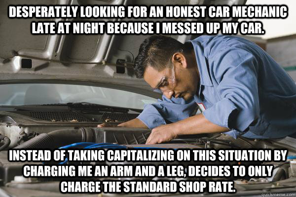 Desperately looking for an Honest Car Mechanic late at night because I messed up my car. Instead of taking capitalizing on this situation by charging me an arm and a leg, decides to only charge the standard shop rate.  Honest Car Mechanic