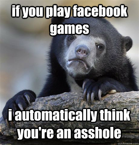 if you play facebook games i automatically think you're an asshole - if you play facebook games i automatically think you're an asshole  Confession Bear