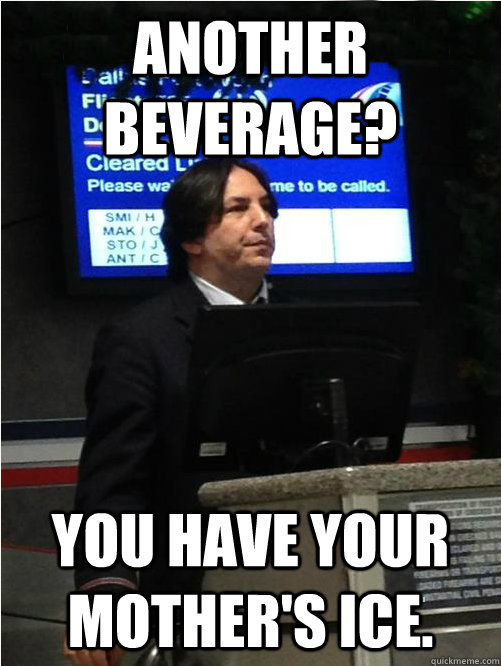 another beverage? you have your mother's ice. - another beverage? you have your mother's ice.  Air Snape
